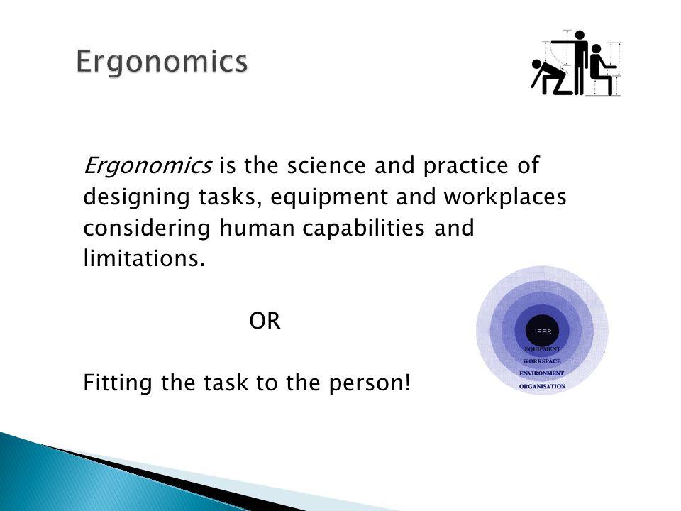 Ergonomics Ergonomics is the science and practice of
