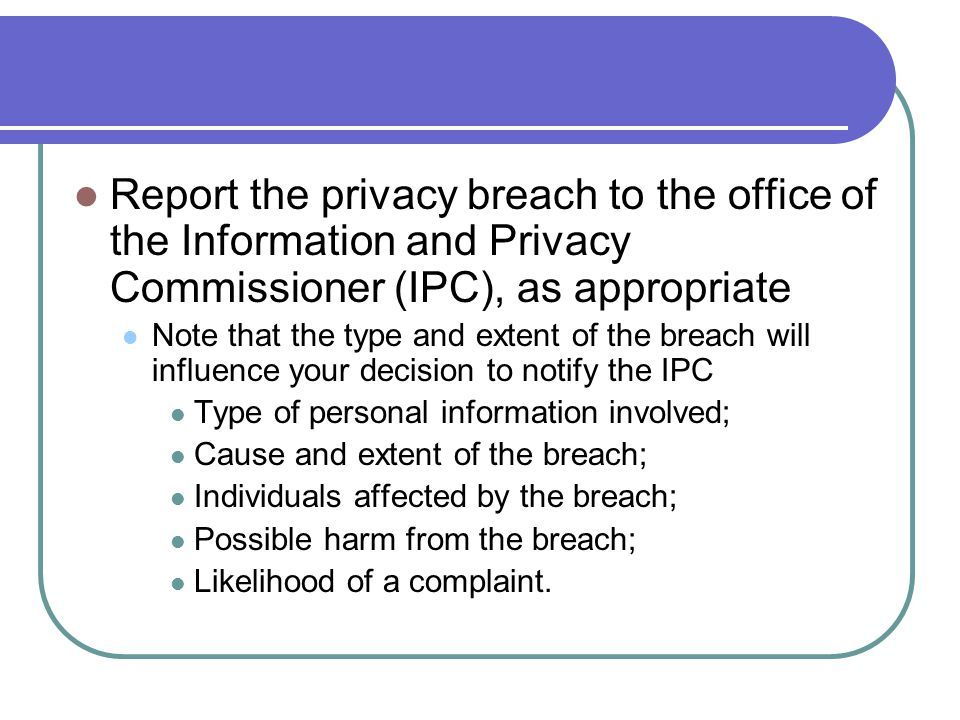 Report the privacy breach to the office of the Information and Privacy Commissioner (IPC), as appropriate