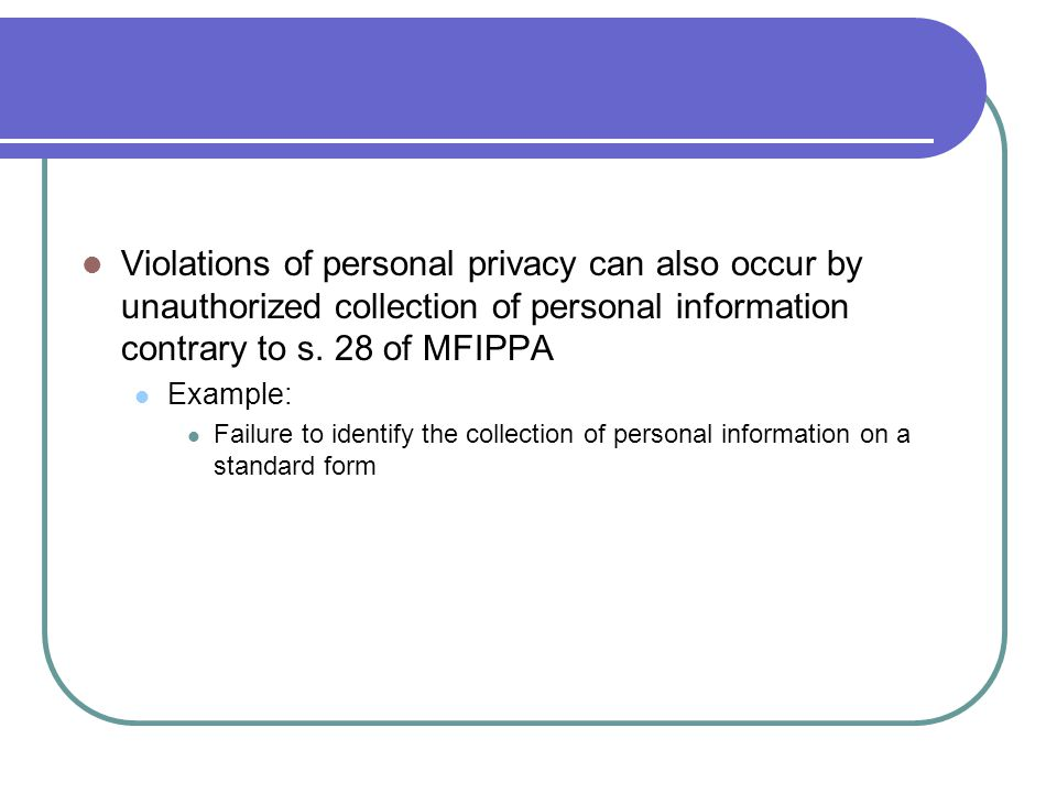 Violations of personal privacy can also occur by unauthorized collection of personal information contrary to s. 28 of MFIPPA