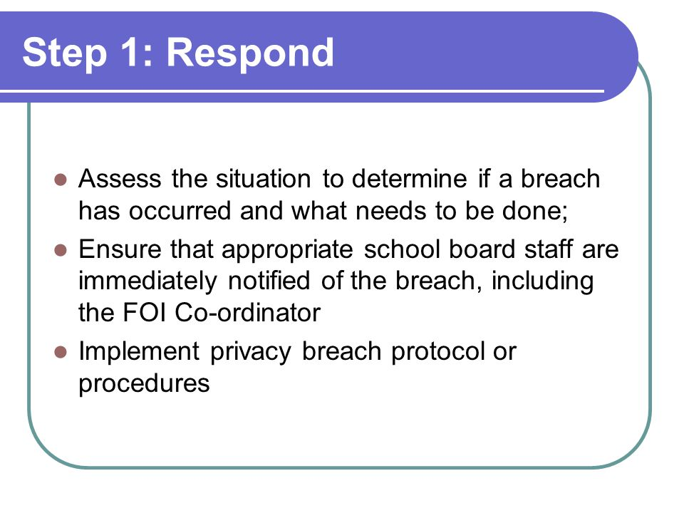 Step 1: Respond Assess the situation to determine if a breach has occurred and what needs to be done;