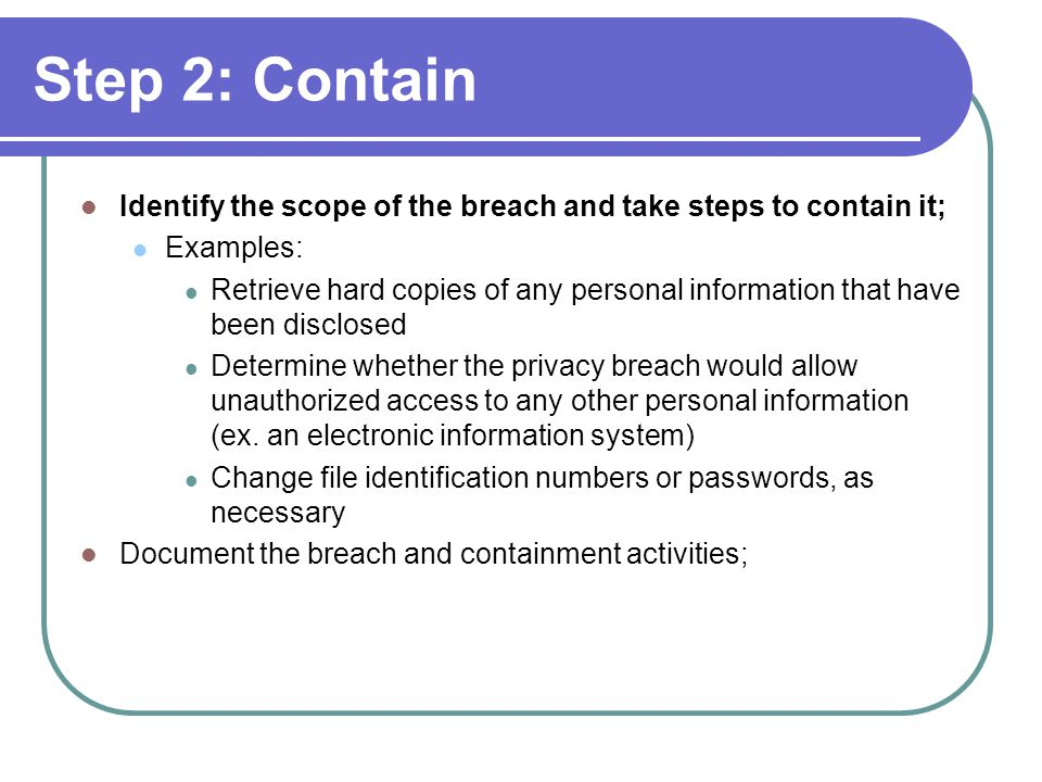 Step 2: Contain Identify the scope of the breach and take steps to contain it; Examples: