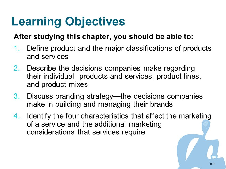 Learning Objectives After studying this chapter, you should be able to: Define product and the major classifications of products and services.