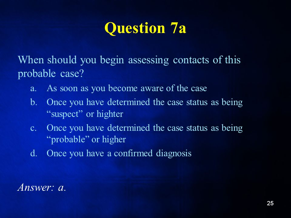 Question 7a When should you begin assessing contacts of this probable case As soon as you become aware of the case.