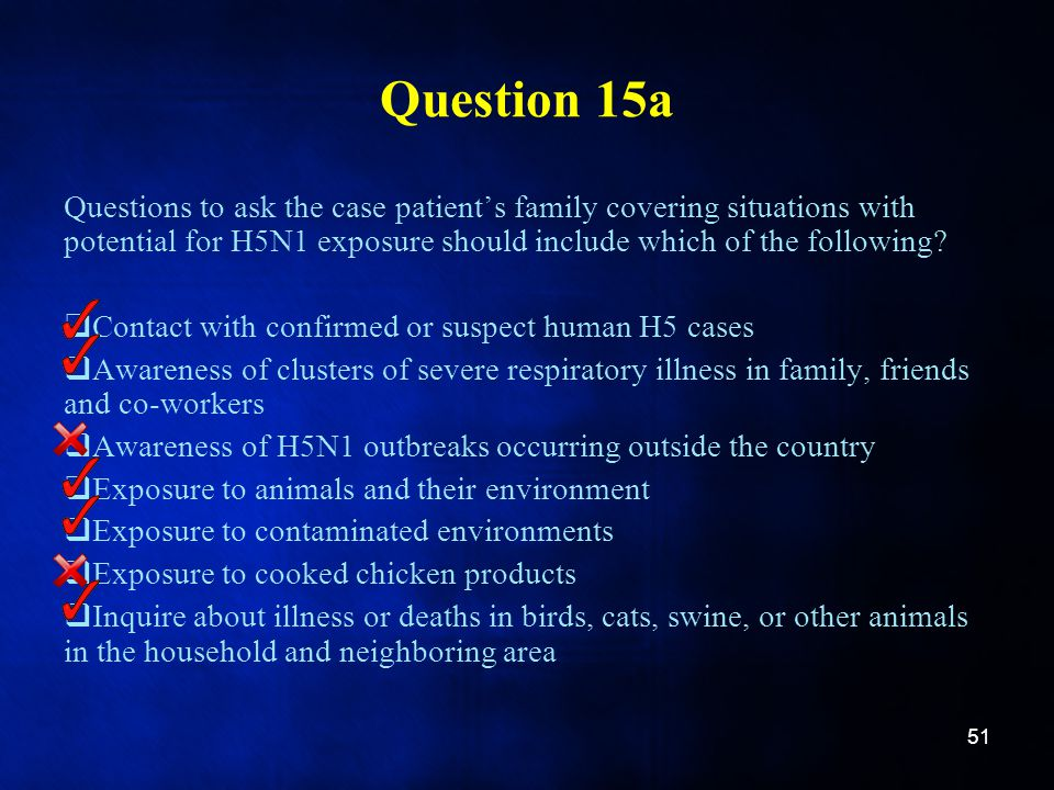 Question 15a Questions to ask the case patient's family covering situations with potential for H5N1 exposure should include which of the following