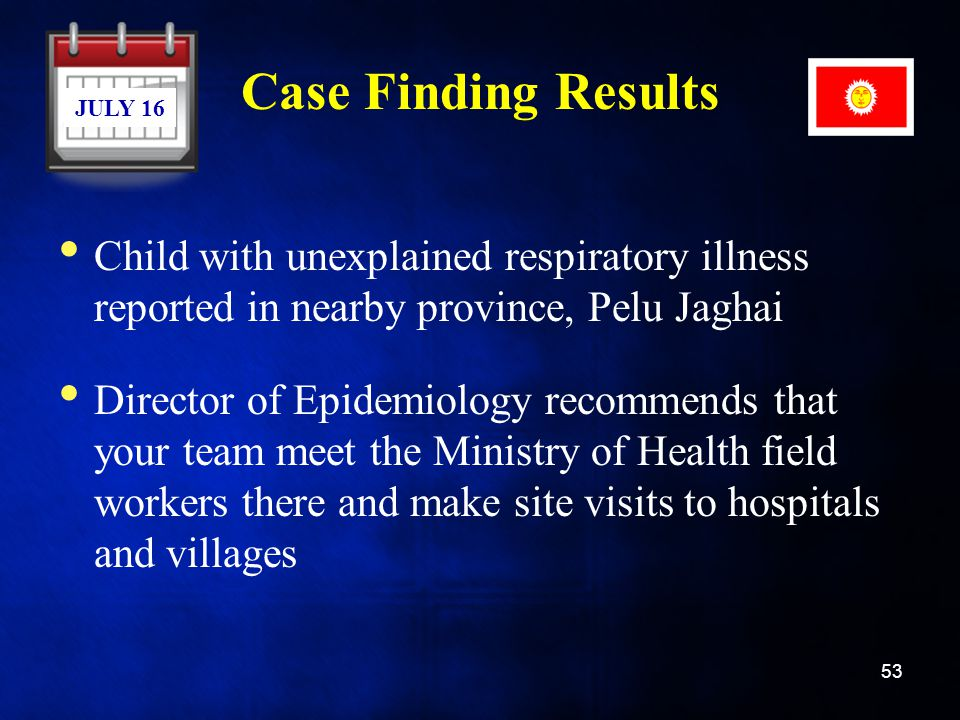 Case Finding Results JULY 16. Child with unexplained respiratory illness reported in nearby province, Pelu Jaghai.