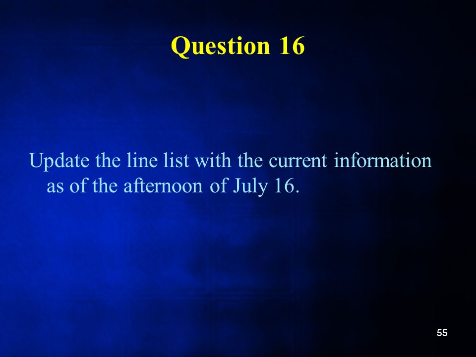 Question 16 Update the line list with the current information as of the afternoon of July 16.