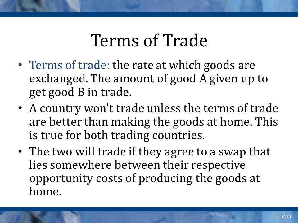 Terms of Trade Terms of trade: the rate at which goods are exchanged. The amount of good A given up to get good B in trade.