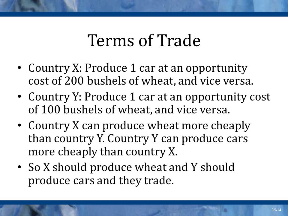 Terms of Trade Country X: Produce 1 car at an opportunity cost of 200 bushels of wheat, and vice versa.