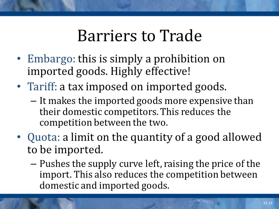 Barriers to Trade Embargo: this is simply a prohibition on imported goods. Highly effective! Tariff: a tax imposed on imported goods.