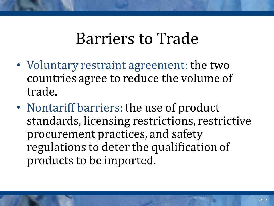 Barriers to Trade Voluntary restraint agreement: the two countries agree to reduce the volume of trade.