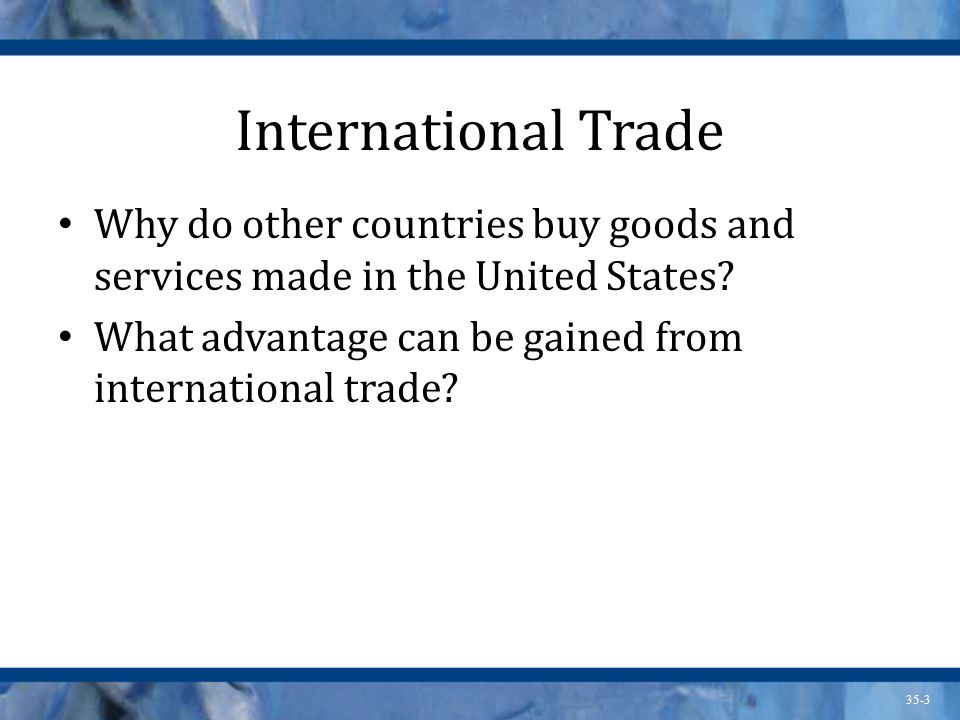 International Trade Why do other countries buy goods and services made in the United States What advantage can be gained from international trade