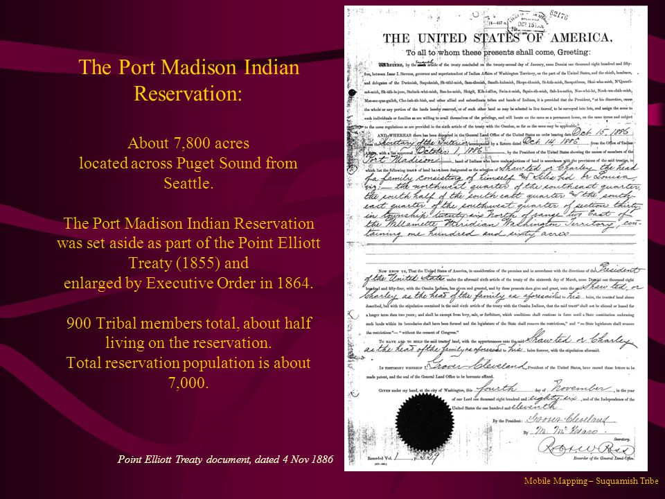 The Port Madison Indian Reservation: About 7,800 acres located across Puget Sound from Seattle. The Port Madison Indian Reservation was set aside as part of the Point Elliott Treaty (1855) and enlarged by Executive Order in 1864. 900 Tribal members total, about half living on the reservation. Total reservation population is about 7,000.