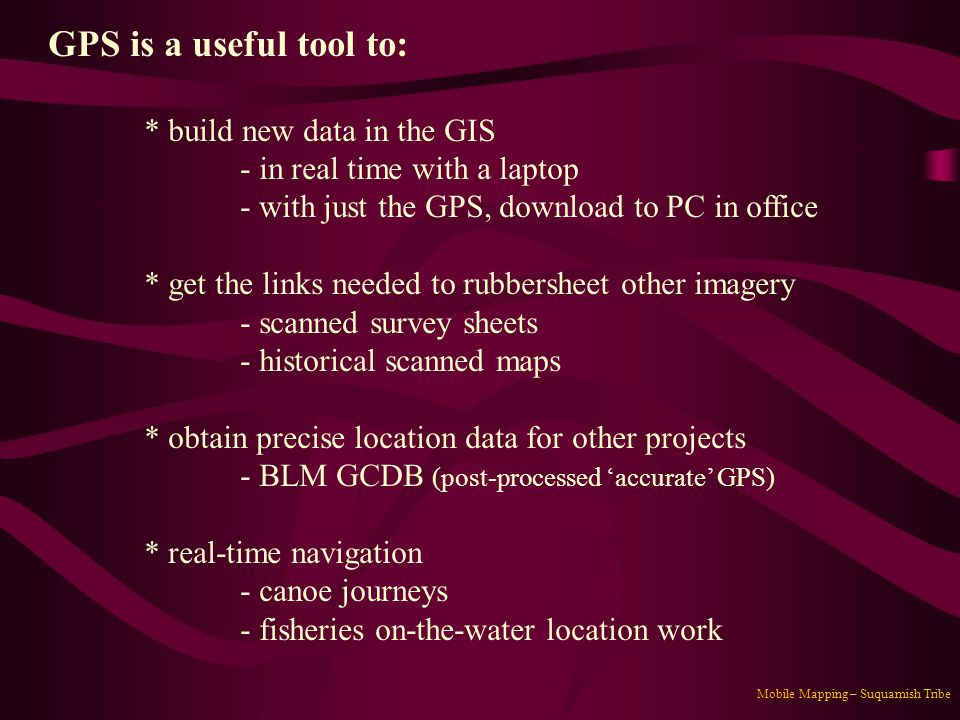 GPS is a useful tool to: * build new data in the GIS
