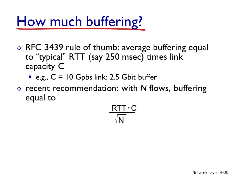 How much buffering RFC 3439 rule of thumb: average buffering equal to typical RTT (say 250 msec) times link capacity C.