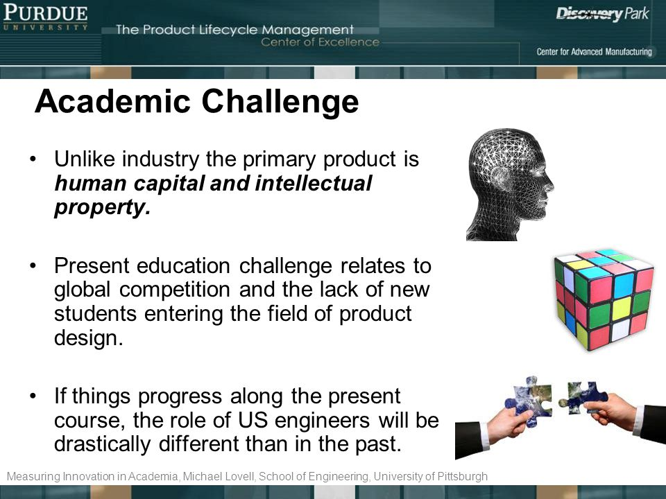 Academic Challenge Unlike industry the primary product is human capital and intellectual property.