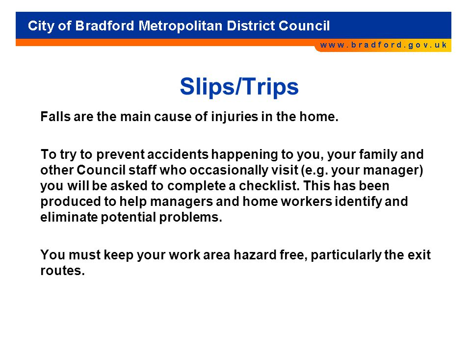 Slips/Trips Falls are the main cause of injuries in the home.