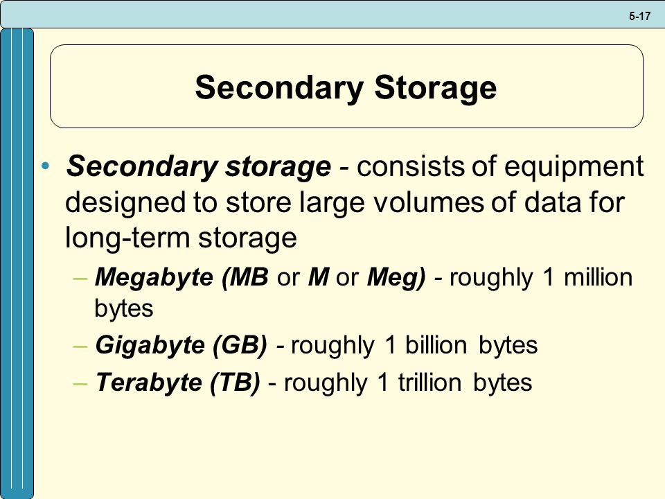 Secondary Storage Secondary storage - consists of equipment designed to store large volumes of data for long-term storage.