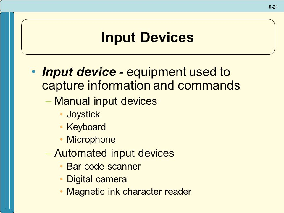 Input Devices Input device - equipment used to capture information and commands. Manual input devices.