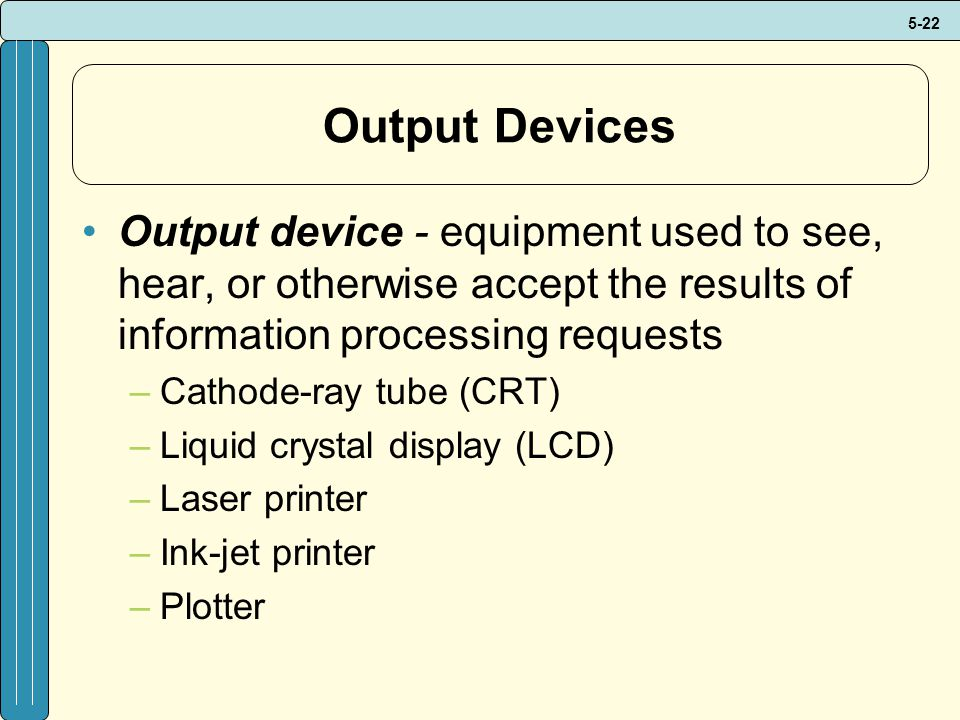 Output Devices Output device - equipment used to see, hear, or otherwise accept the results of information processing requests.