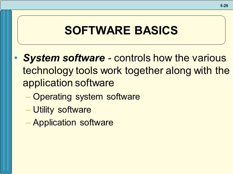 SOFTWARE BASICS System software - controls how the various technology tools work together along with the application software.