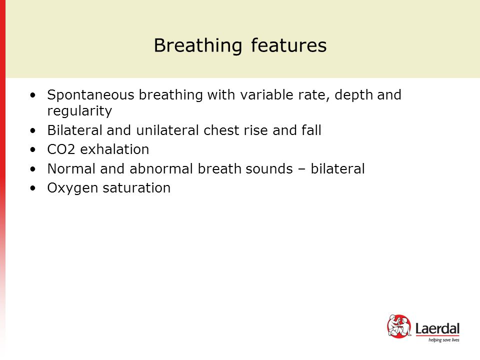 Breathing features Spontaneous breathing with variable rate, depth and regularity. Bilateral and unilateral chest rise and fall.