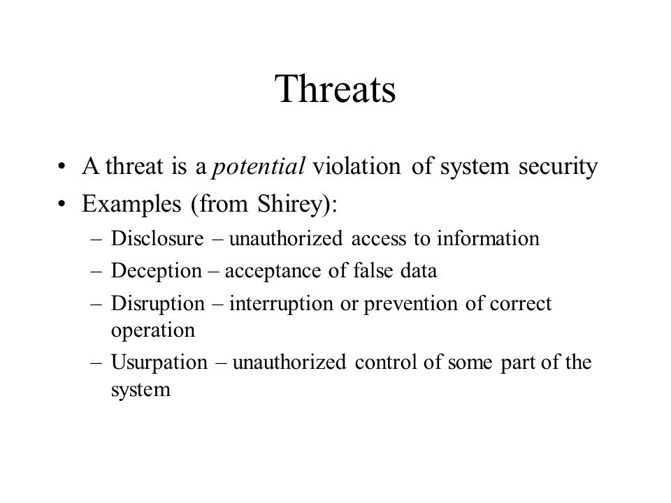 Threats A threat is a potential violation of system security