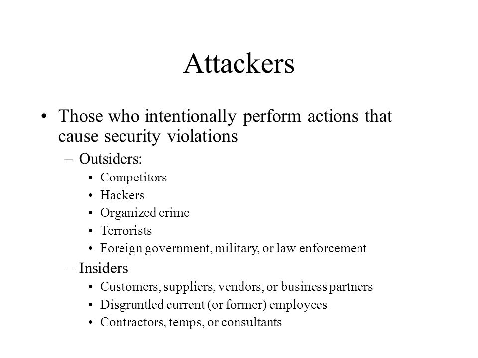 Attackers Those who intentionally perform actions that cause security violations. Outsiders: Competitors.