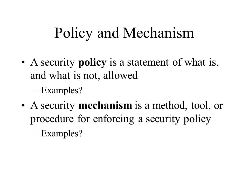 Policy and Mechanism A security policy is a statement of what is, and what is not, allowed. Examples