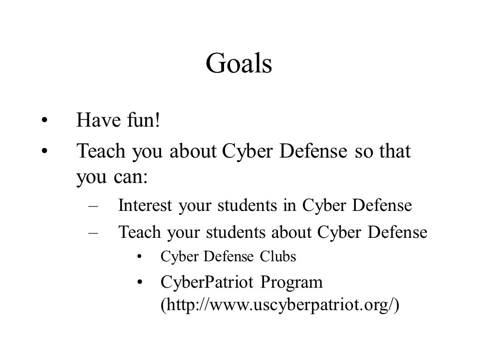 Goals Have fun! Teach you about Cyber Defense so that you can: