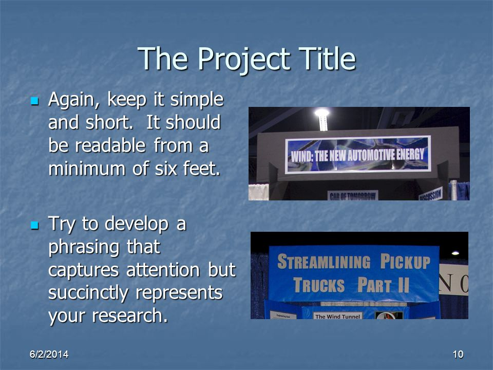 The Project Title Again, keep it simple and short. It should be readable from a minimum of six feet.