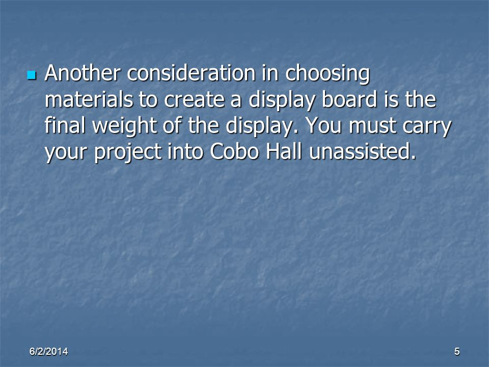 Another consideration in choosing materials to create a display board is the final weight of the display. You must carry your project into Cobo Hall unassisted.