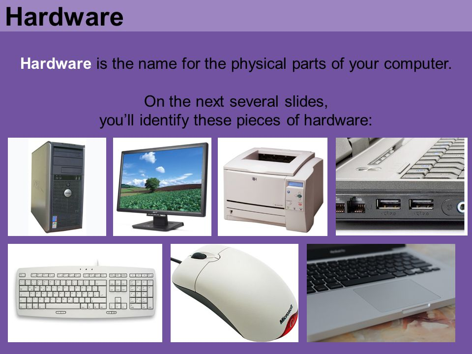 Hardware Hardware is the name for the physical parts of your computer.