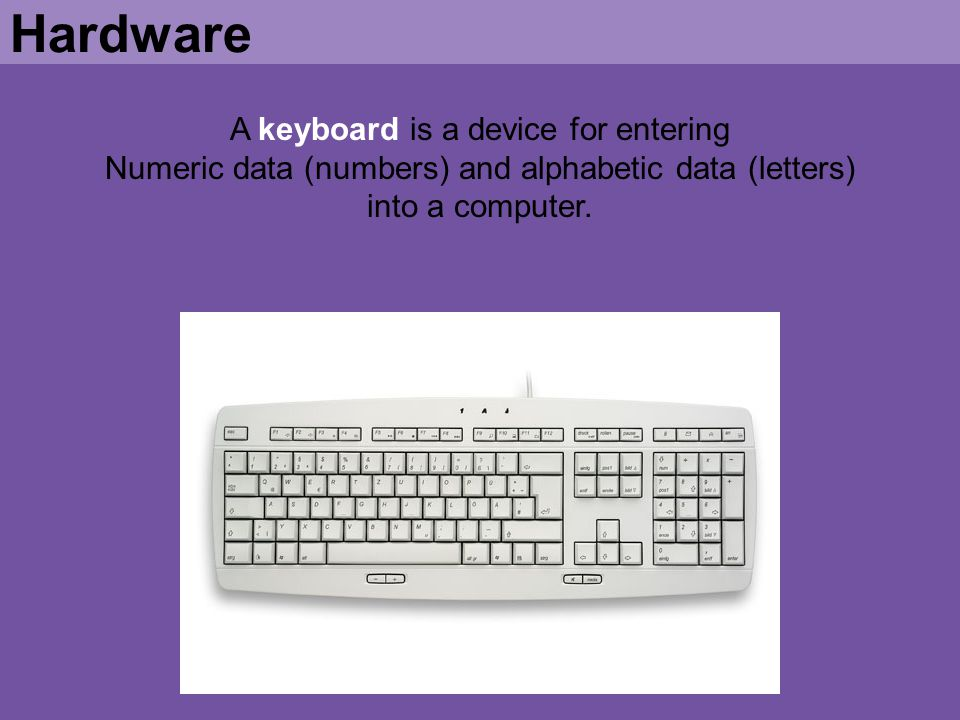 Hardware A keyboard is a device for entering