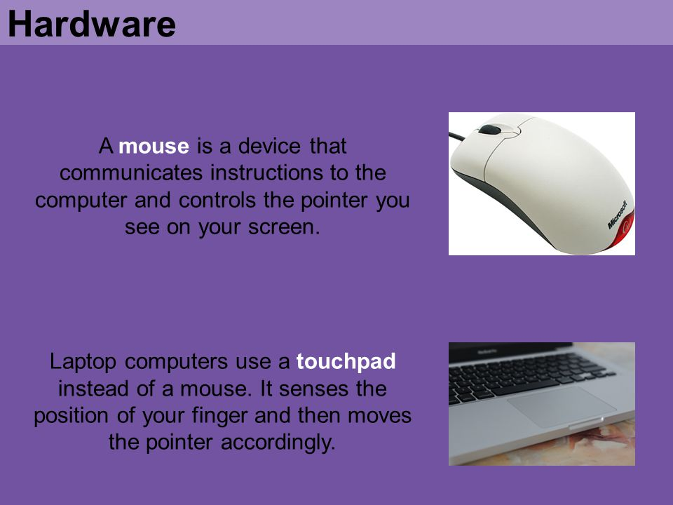 Hardware A mouse is a device that communicates instructions to the computer and controls the pointer you see on your screen.