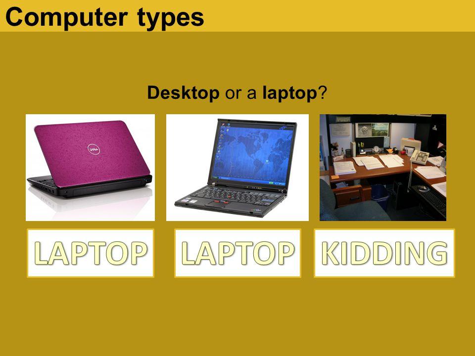 Computer types Desktop or a laptop LAPTOP LAPTOP KIDDING