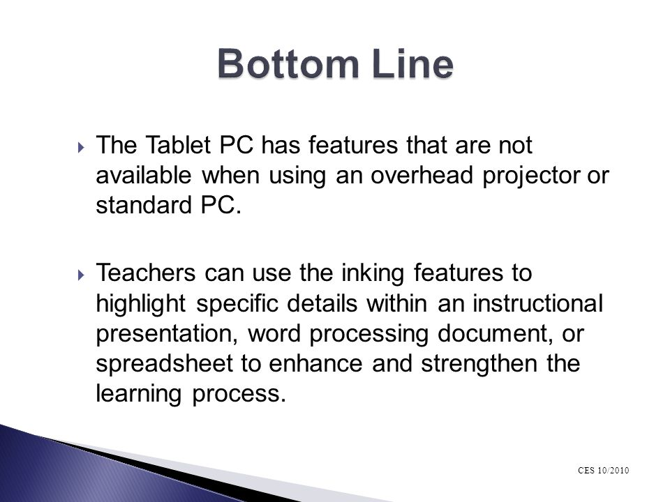 Bottom Line The Tablet PC has features that are not available when using an overhead projector or standard PC.