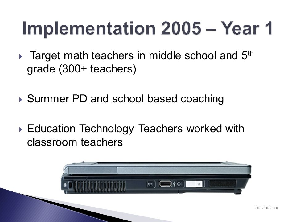 Implementation 2005 – Year 1 Target math teachers in middle school and 5th grade (300+ teachers) Summer PD and school based coaching.