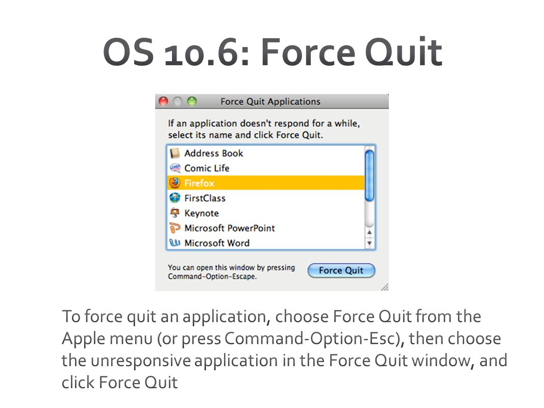 OS 10.6: Force Quit Three ways: Command + Option + Esc. Apple menu. Hold down app not responding on dock.