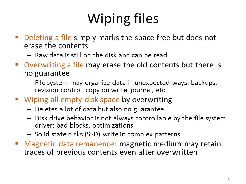 Wiping files Deleting a file simply marks the space free but does not erase the contents. Raw data is still on the disk and can be read.