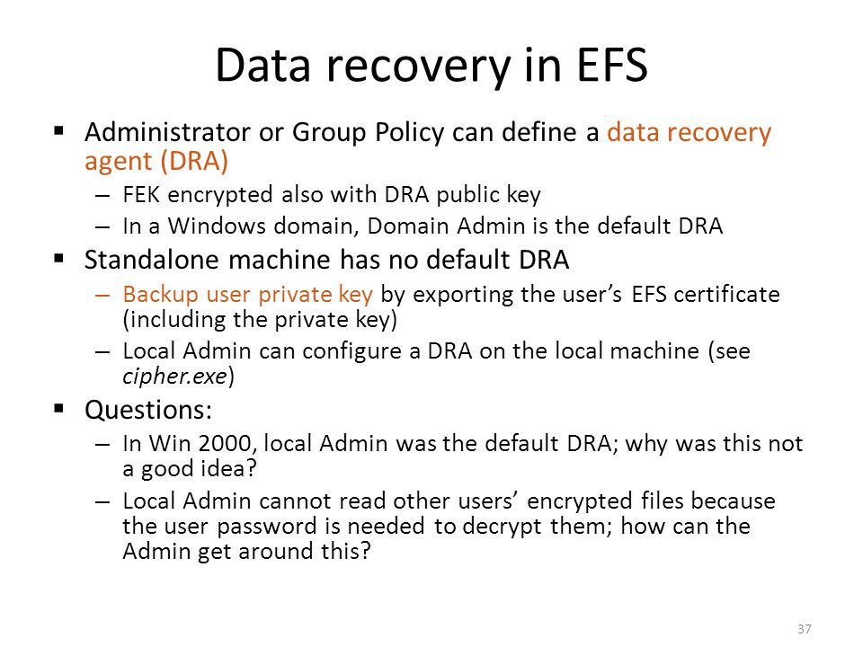 Data recovery in EFS Administrator or Group Policy can define a data recovery agent (DRA) FEK encrypted also with DRA public key.