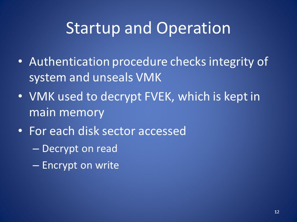 Startup and Operation Authentication procedure checks integrity of system and unseals VMK. VMK used to decrypt FVEK, which is kept in main memory.
