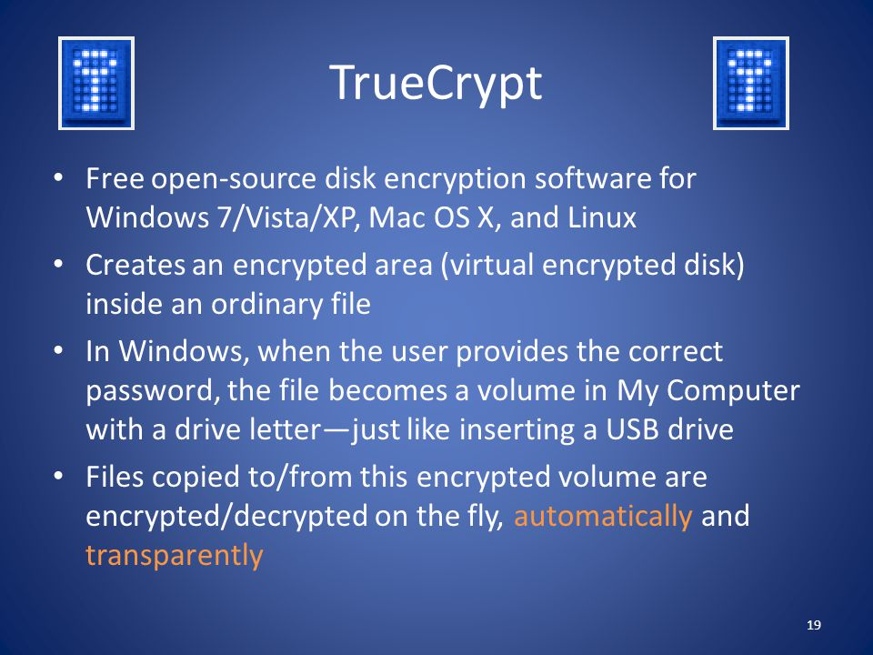 TrueCrypt Free open-source disk encryption software for Windows 7/Vista/XP, Mac OS X, and Linux.