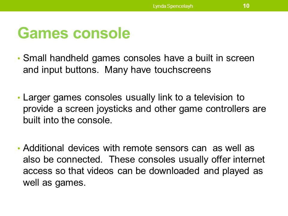 Lynda Spencelayh Games console. Small handheld games consoles have a built in screen and input buttons. Many have touchscreens.