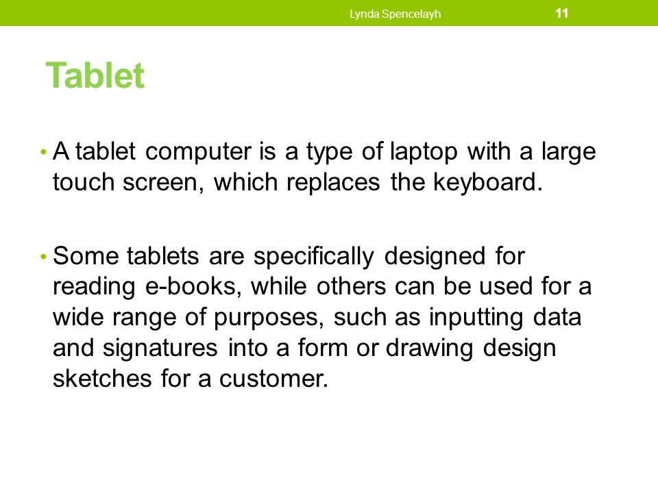 Lynda Spencelayh Tablet. A tablet computer is a type of laptop with a large touch screen, which replaces the keyboard.