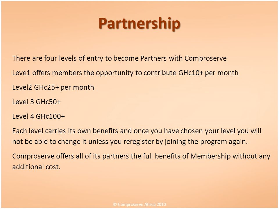 Partnership There are four levels of entry to become Partners with Comproserve. Leve1 offers members the opportunity to contribute GHc10+ per month.
