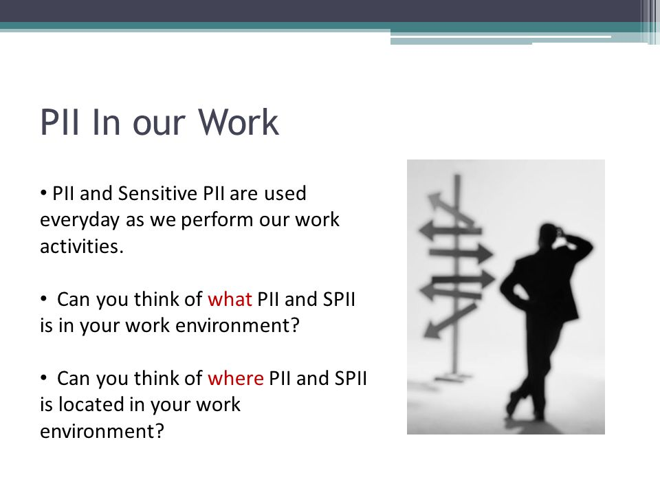 PII In our Work PII and Sensitive PII are used everyday as we perform our work activities.