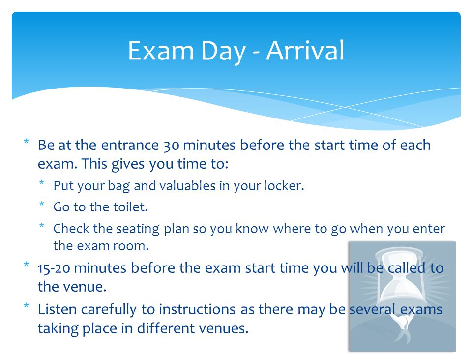 Exam Day - Arrival Be at the entrance 30 minutes before the start time of each exam. This gives you time to: