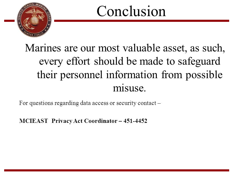 Conclusion Marines are our most valuable asset, as such, every effort should be made to safeguard their personnel information from possible misuse.