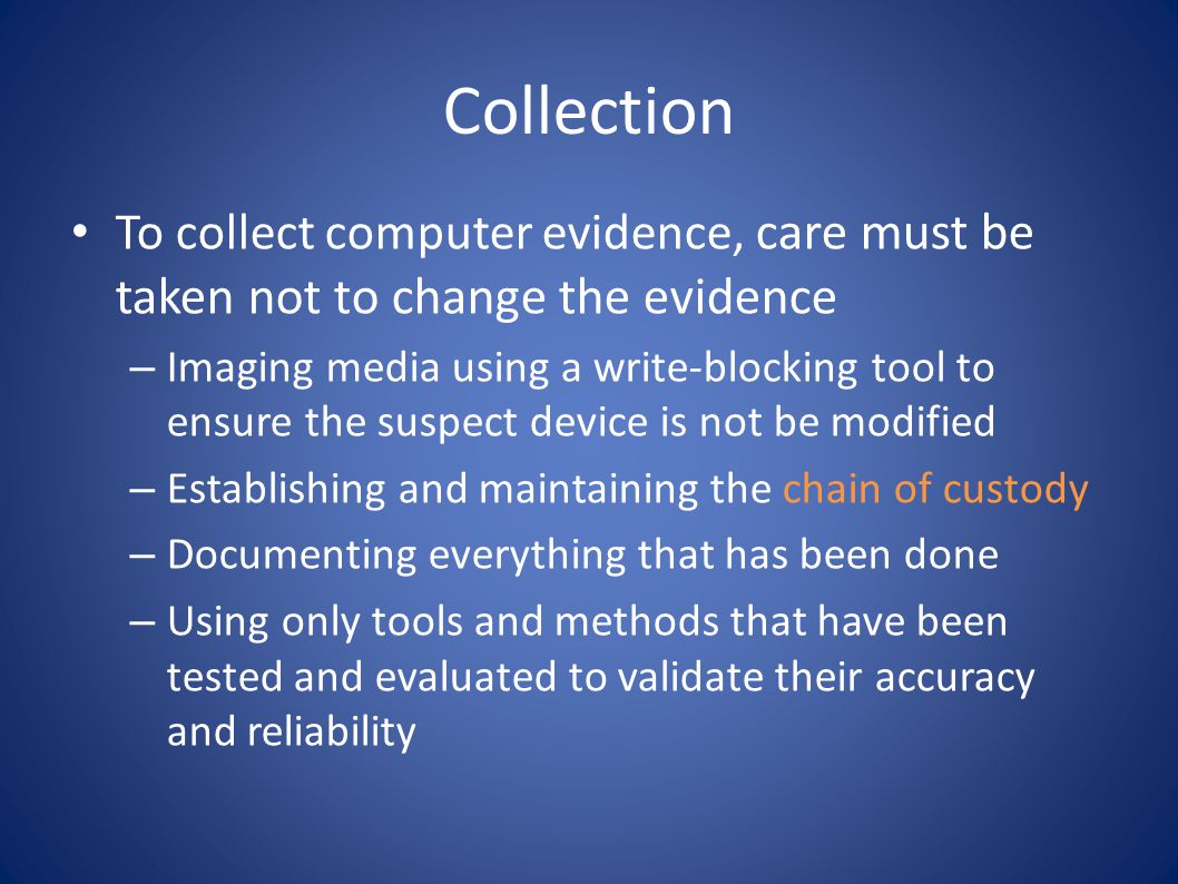 Collection To collect computer evidence, care must be taken not to change the evidence.