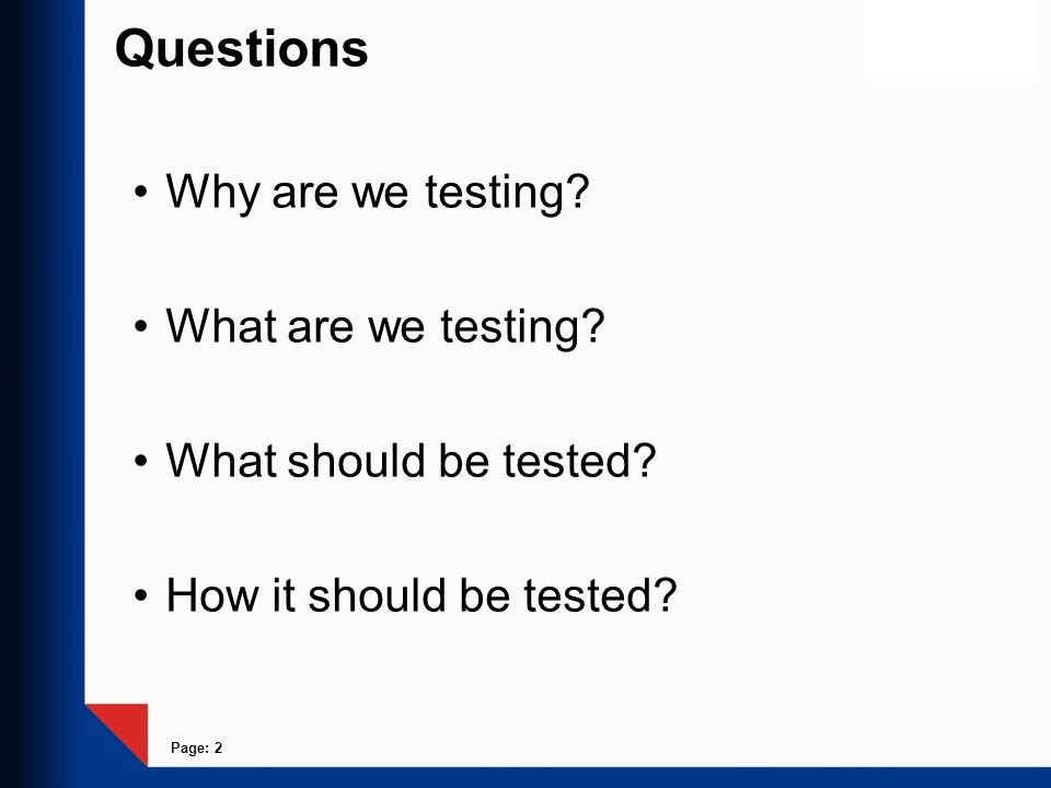 Questions Why are we testing What are we testing